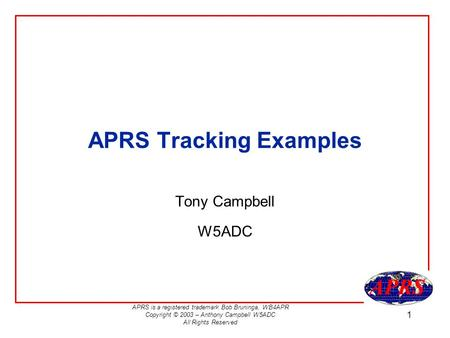 APRS is a registered trademark Bob Bruninga, WB4APR Copyright © 2003 – Anthony Campbell W5ADC All Rights Reserved 1 APRS Tracking Examples Tony Campbell.