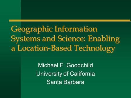 Geographic Information Systems and Science: Enabling a Location-Based Technology Michael F. Goodchild University of California Santa Barbara.