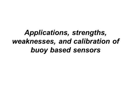 Applications, strengths, weaknesses, and calibration of buoy based sensors.
