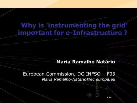 INGRID 2008 – Ischia, Italy 1 Why is 'instrumenting the grid important for e-Infrastructure ? Maria Ramalho Natário European Commission, DG INFSO – F03.