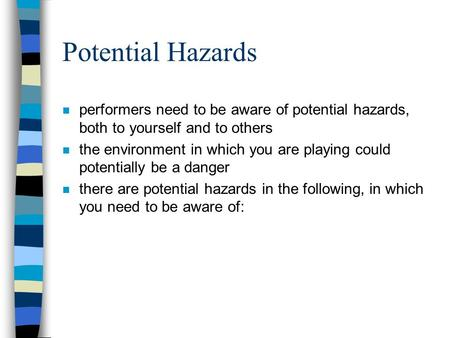Potential Hazards n performers need to be aware of potential hazards, both to yourself and to others n the environment in which you are playing could potentially.