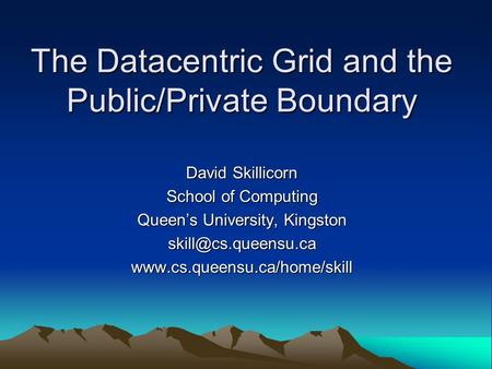 The Datacentric Grid and the Public/Private Boundary David Skillicorn School of Computing Queens University, Kingston