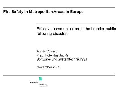1 Fire Safety in Metropolitan Areas in Europe Effective communication to the broader public following disasters Agn è s Voisard Fraunhofer-Institut für.