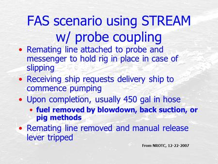 FAS scenario using STREAM w/ probe coupling Remating line attached to probe and messenger to hold rig in place in case of slipping Receiving ship requests.