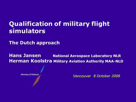 MLA Vancouver 8 October 2008 Qualification of military flight simulators The Dutch approach Hans Jansen National Aerospace Laboratory NLR Herman Koolstra.
