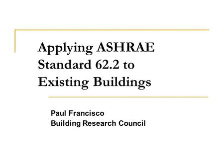 Applying ASHRAE Standard 62.2 to Existing Buildings Paul Francisco Building Research Council.