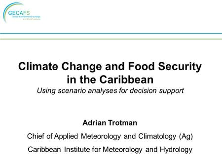 Climate Change and Food Security in the Caribbean Using scenario analyses for decision support Adrian Trotman Chief of Applied Meteorology and Climatology.