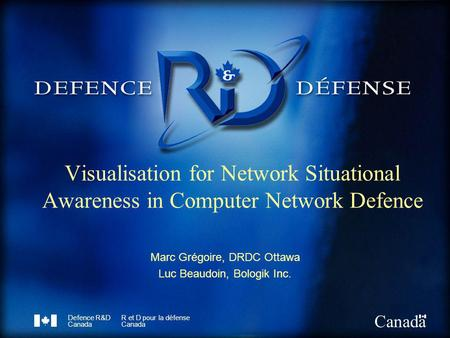 Defence R&D Canada R et D pour la défense Canada Visualisation for Network Situational Awareness in Computer Network Defence Marc Grégoire, DRDC Ottawa.
