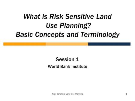 Risk Sensitive Land Use Planning1 What is Risk Sensitive Land Use Planning? Basic Concepts and Terminology Session 1 World Bank Institute.