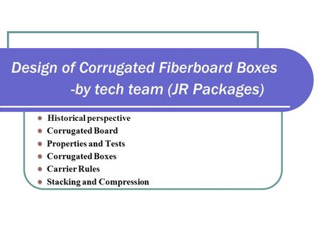 Design of Corrugated Fiberboard Boxes -by tech team (JR Packages) Historical perspective Corrugated Board Corrugated Board Properties and Tests Properties.