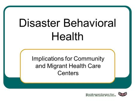 Disaster Behavioral Health Implications for Community and Migrant Health Care Centers.