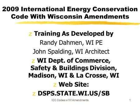 ICC Codes w/WI Amendments1 2009 International Energy Conservation Code With Wisconsin Amendments zTraining As Developed by Randy Dahmen, WI PE John Spalding,