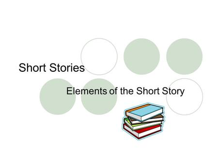 Short Stories Elements of the Short Story. Short Story Vocabulary PLOT - The plot is a planned, logical series of events having a beginning, middle, and.