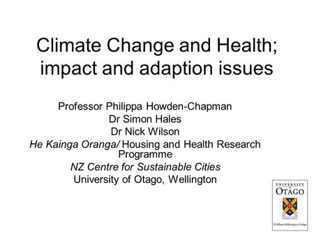 Climate Change and Health; impact and adaption issues Professor Philippa Howden-Chapman Dr Simon Hales Dr Nick Wilson He Kainga Oranga/ Housing and Health.