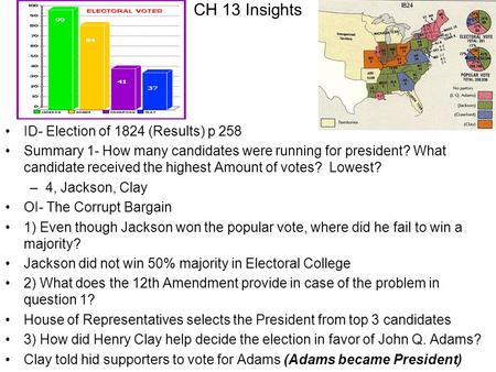 CH 13 Insights ID- Election of 1824 (Results) p 258 Summary 1- How many candidates were running for president? What candidate received the highest Amount.