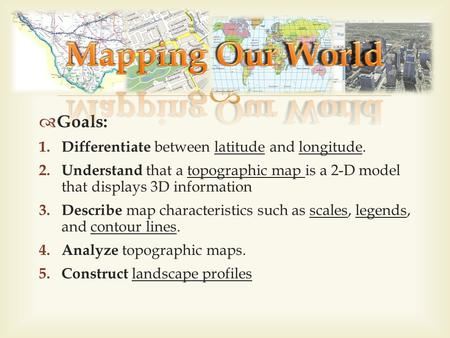 Goals: 1. Differentiate between latitude and longitude. 2. Understand that a topographic map is a 2-D model that displays 3D information 3. Describe map.