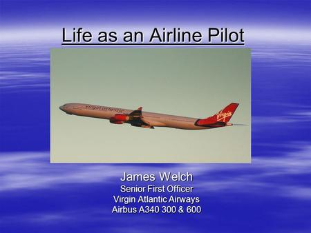 Life as an Airline Pilot James Welch Senior First Officer Virgin Atlantic Airways Airbus A340 300 & 600.