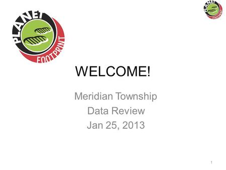 WELCOME! Meridian Township Data Review Jan 25, 2013 1.