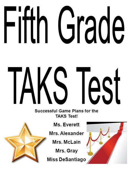 Successful Game Plans for the TAKS Test! Ms. Everett Mrs. Alexander Mrs. McLain Mrs. Gray Miss DeSantiago.