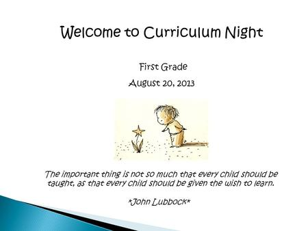 Welcome to Curriculum Night First Grade August 20, 2013 The important thing is not so much that every child should be taught, as that every child should.