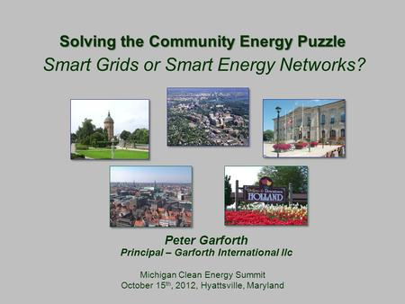 Solving the Community Energy Puzzle Michigan Clean Energy Summit October 15 th, 2012, Hyattsville, Maryland Smart Grids or Smart Energy Networks? Peter.