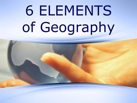 6 ELEMENTS of Geography. Explanation The Geography Standards Framework consists of two levels. At the first level, the subject matter of geography is.