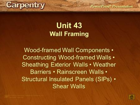 PowerPoint ® Presentation Unit 43 Wall Framing Wood-framed Wall Components Constructing Wood-framed Walls Sheathing Exterior Walls Weather Barriers Rainscreen.