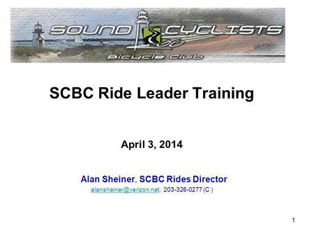 SCBC Ride Leader Training April 3, 2014 Alan Sheiner, SCBC Rides Director 203-326-0277 (C ) 1.