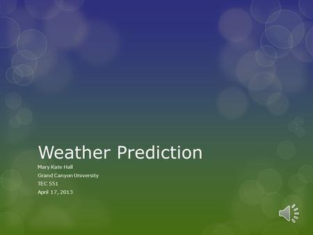 Weather Prediction Mary Kate Hall Grand Canyon University TEC 551 April 17, 2013.