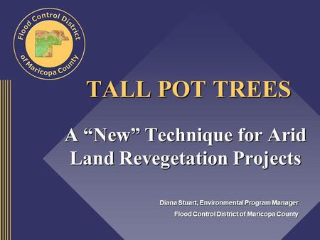 TALL POT TREES TALL POT TREES A New Technique for Arid Land Revegetation Projects Diana Stuart, Environmental Program Manager Flood Control District of.
