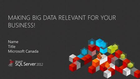 MAKING BIG DATA RELEVANT FOR YOUR BUSINESS! Name Title Microsoft Canada.