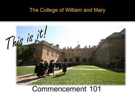The College of William and Mary Commencement 101 This is it!