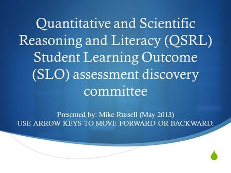 Quantitative and Scientific Reasoning and Literacy (QSRL) Student Learning Outcome (SLO) assessment discovery committee Presented by: Mike Russell (May.