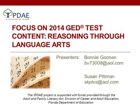 FOCUS ON 2014 GED ® TEST CONTENT: REASONING THROUGH LANGUAGE ARTS Presenters: Bonnie Goonen Susan Pittman The IPDAE project.