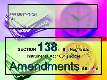 PRESENTATION ON: SECTION 138 of the Negotiable Instruments Act 1881and the Amendments of the Act.