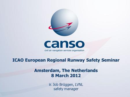 ICAO European Regional Runway Safety Seminar Amsterdam, The Netherlands 8 March 2012 ir. Job Brüggen, LVNL safety manager The global voice of ATM.