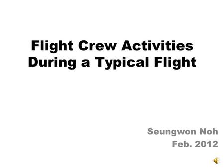 Flight Crew Activities During a Typical Flight Seungwon Noh Feb. 2012.