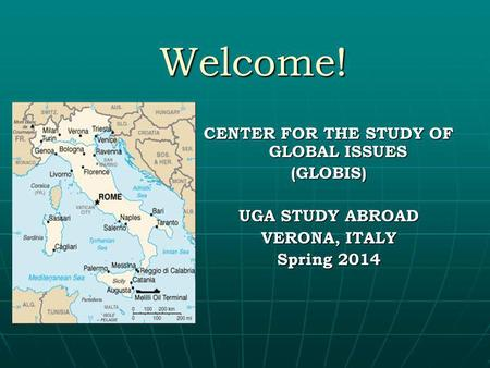 Welcome! CENTER FOR THE STUDY OF GLOBAL ISSUES (GLOBIS) UGA STUDY ABROAD VERONA, ITALY Spring 2014.