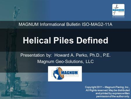 Helical Piles Defined Presentation by: Howard A. Perko, Ph.D., P.E. Magnum Geo-Solutions, LLC Copyright 2011 – Magnum Piering, Inc., All Rights reserved.