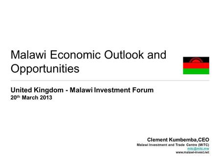 Malawi Economic Outlook and Opportunities United Kingdom - Malawi Investment Forum 20 th March 2013 Clement Kumbemba,CEO Malawi Investment and Trade Centre.