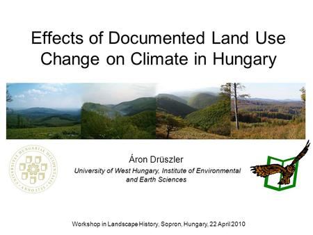 Effects of Documented Land Use Change on Climate in Hungary Workshop in Landscape History, Sopron, Hungary, 22 April 2010 University of West Hungary, Institute.