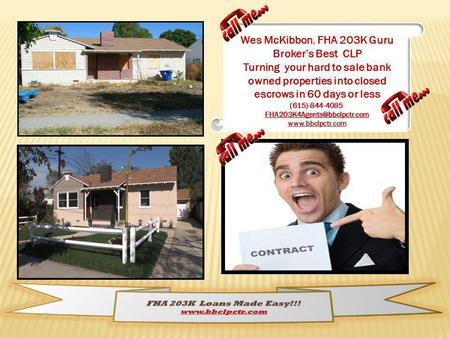 Wes McKibbon, FHA 203K Guru Brokers Best CLP Turning your hard to sale bank owned properties into closed escrows in 60 days or less (615)-844-4085