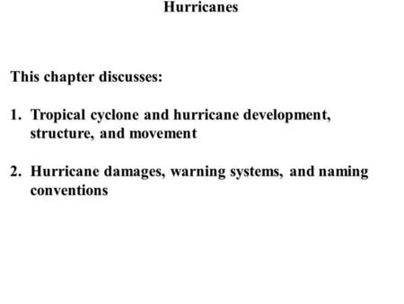 Hurricanes This chapter discusses: 1.Tropical cyclone and hurricane development, structure, and movement 2.Hurricane damages, warning systems, and naming.