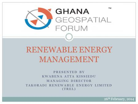 PRESENTED BY KWABENA ATTA KISSIEDU MANAGING DIRECTOR TAKORADI RENEWABLE ENERGY LIMITED (TREL) RENEWABLE ENERGY MANAGEMENT 26 th February, 2014.