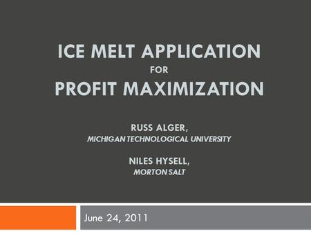 ICE MELT APPLICATION FOR PROFIT MAXIMIZATION RUSS ALGER, MICHIGAN TECHNOLOGICAL UNIVERSITY NILES HYSELL, MORTON SALT June 24, 2011.