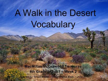 A Walk in the Desert MacMillan/McGraw-Hill Treasures 4th Grade – Unit 1 – Week 2 Created by Teresa Wilson – Desert Palms Elem. – June 2010 Vocabulary.