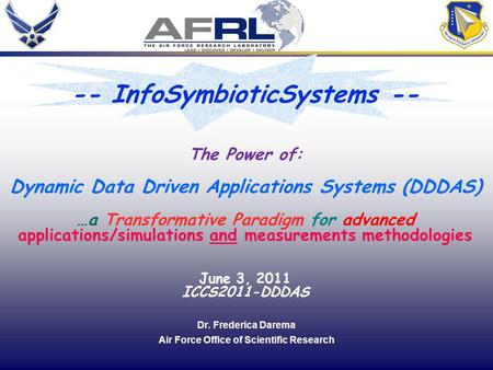 1 Dr. Frederica Darema Air Force Office of Scientific Research The Power of: Dynamic Data Driven Applications Systems (DDDAS) …a Transformative Paradigm.
