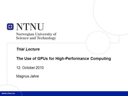 1 Trial Lecture The Use of GPUs for High-Performance Computing 12. October 2010 Magnus Jahre.