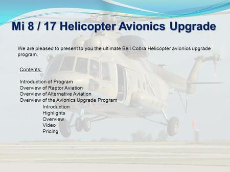 We are pleased to present to you the ultimate Bell Cobra Helicopter avionics upgrade program. Contents: Introduction of Program Overview of Raptor Aviation.