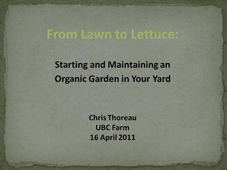 From Lawn to Lettuce: Starting and Maintaining an Organic Garden in Your Yard Chris Thoreau UBC Farm 16 April 2011.